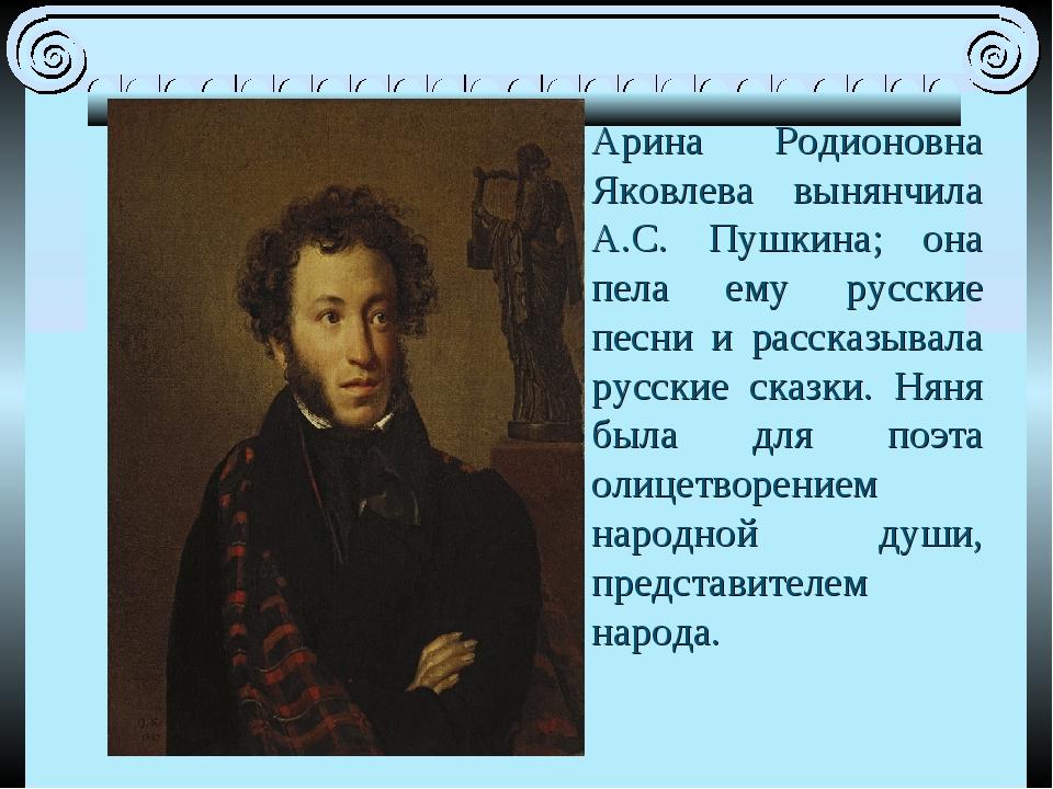 Арина Родионовна Яковлева вынянчила А.С. Пушкина; она пела ему русские песни...
