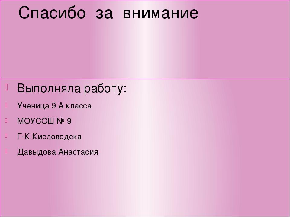 Спасибо за внимание Выполняла работу: Ученица 9 А класса МОУСОШ № 9 Г-К Кисло...