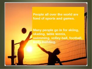 People all over the world are fond of sports and games. Many people go in fo