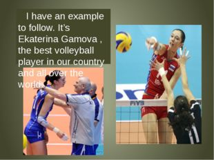 I have an example to follow. It's Ekaterina Gamova , the best volleyball pla