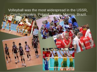 Volleyball was the most widespread in the USSR, Czechoslovakia, Poland, Japa