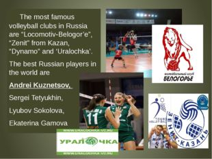 "The most famous volleyball clubs in Russia are ""Locomotiv-Belogor'e"", ""Zenit"