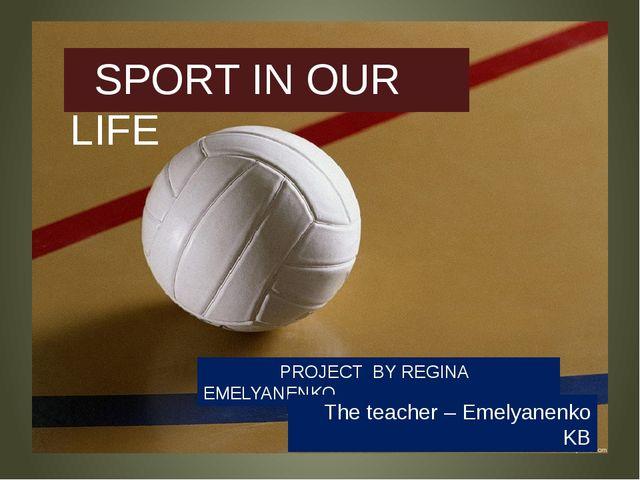 PROJECT BY REGINA EMELYANENKO SPORT IN OUR LIFE The teacher – Emelyanenko KB