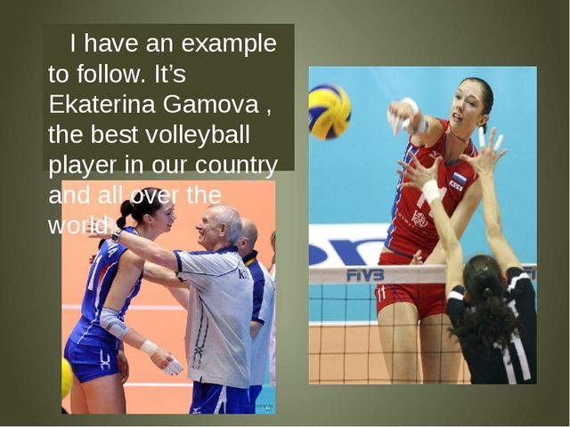 I have an example to follow. It's Ekaterina Gamova , the best volleyball pla...