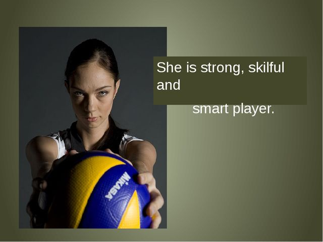 She is strong, skilful and smart player.