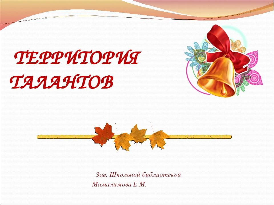 ТЕРРИТОРИЯ ТАЛАНТОВ Зав. Школьной библиотекой Мамалимова Е.М.