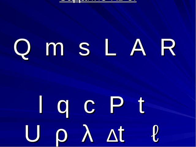 Задание № 6: Q m s L A R l q c P t U ρ λ ∆t ℓ