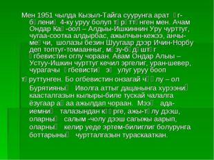 Мен 1951 чылда Кызыл-Тайга суурунга арат өг-бүлениң 4-ку уруу болуп төрүттүнг