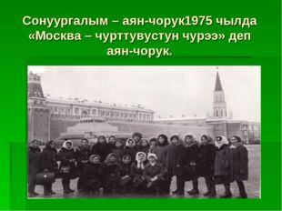 Сонуургалым – аян-чорук1975 чылда «Москва – чурттувустун чурээ» деп аян-чорук.