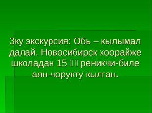 3ку экскурсия: Обь – кылымал далай. Новосибирск хоорайже школадан 15 өөреникч