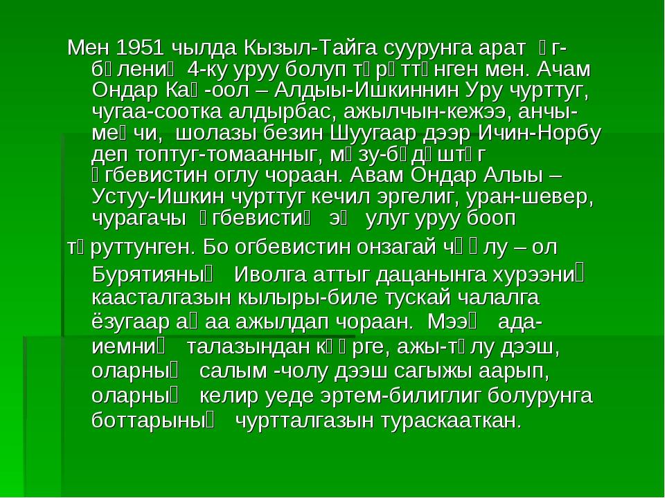 Мен 1951 чылда Кызыл-Тайга суурунга арат өг-бүлениң 4-ку уруу болуп төрүттүнг...