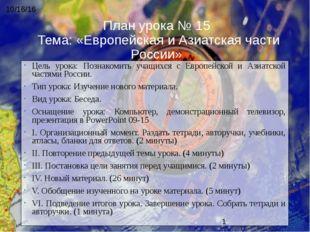 План урока № 15 Тема: «Европейская и Азиатская части России» Цель урока: Позн