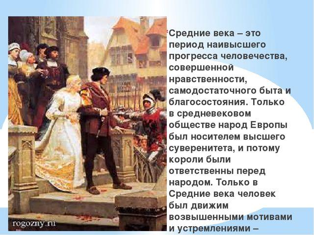Средние века – это период наивысшего прогресса человечества, совершенной нра...