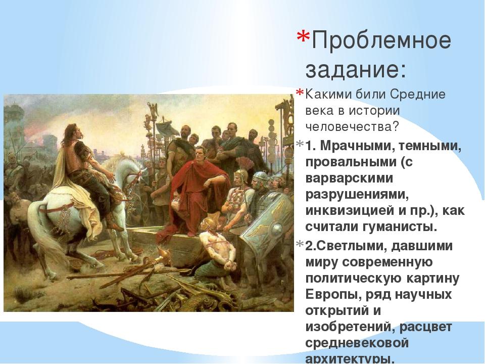 Проблемное задание: Какими били Средние века в истории человечества? 1. Мрач...