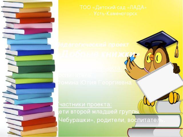 ТОО «Детский сад «ЛАДА» г. Усть-Каменогорск Педагогический проект «Добрые кни...