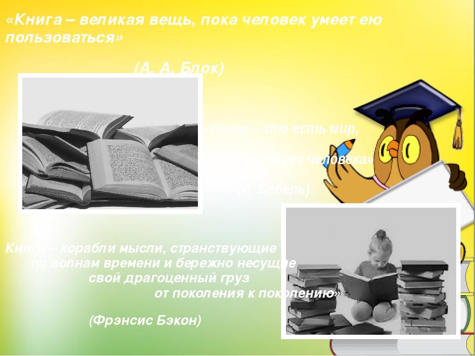 «Книга – великая вещь, пока человек умеет ею пользоваться» (А. А. Блок) «Книг...