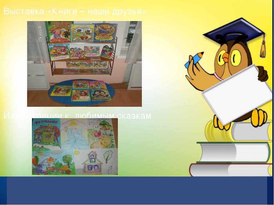 Выставка «Книги – наши друзья» Иллюстрации к любимым сказкам