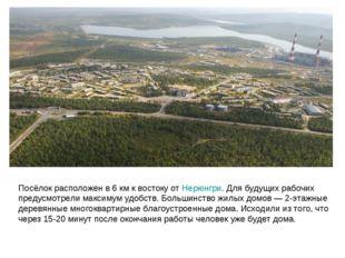Посёлок расположен в 6км к востоку от Нерюнгри. Для будущих рабочих предусмо