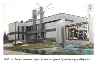 1990 год. Торжественное открытие нового здания Дома Культуры «Якутия.»