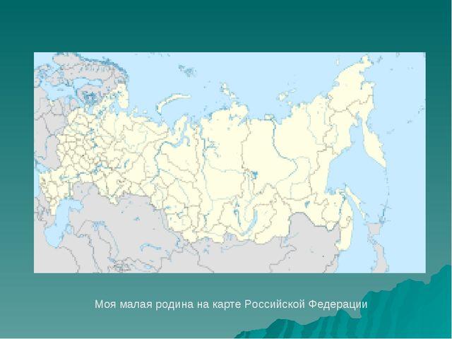 Моя малая родина на карте Российской Федерации