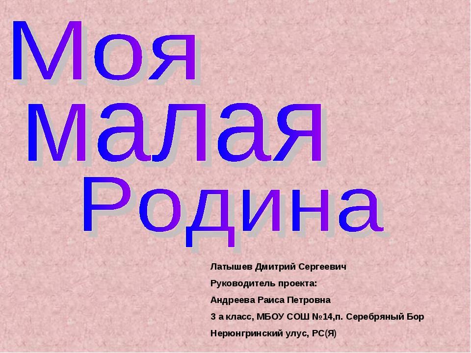 Латышев Дмитрий Сергеевич Руководитель проекта: Андреева Раиса Петровна 3 а к...