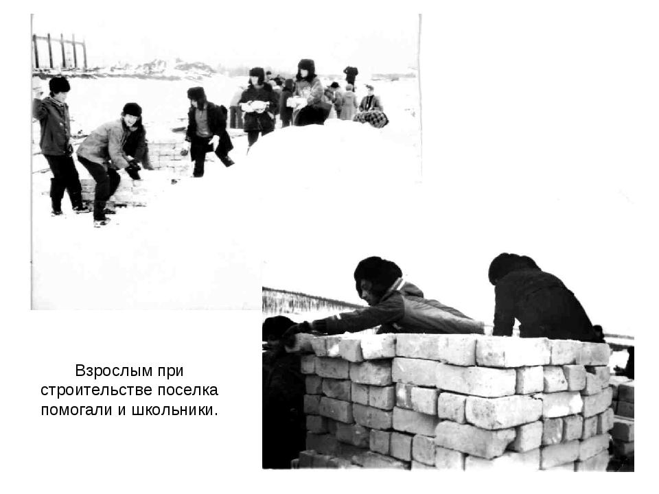 Взрослым при строительстве поселка помогали и школьники.
