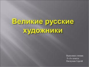 Выполнил ученик 9 «А» класса Пискунов Сергей