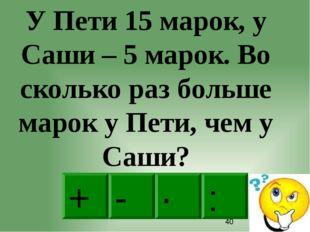 : - · + У Пети 15 марок, у Саши – 5 марок. Во сколько раз больше марок у Пет