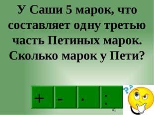· - : + У Саши 5 марок, что составляет одну третью часть Петиных марок. Скол