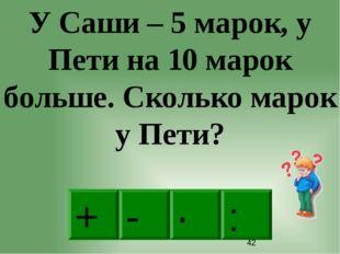 + · : - У Саши – 5 марок, у Пети на 10 марок больше. Сколько марок у Пети?