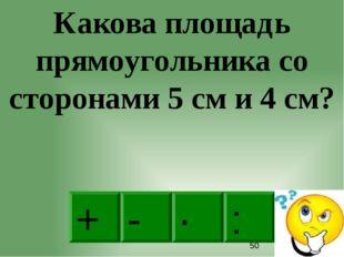 · - : + Какова площадь прямоугольника со сторонами 5 см и 4 см?