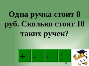 · - : + Одна ручка стоит 8 руб. Сколько стоят 10 таких ручек?