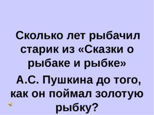 Сколько лет рыбачил старик из «Сказки о рыбаке и рыбке» А.С. Пушкина до того