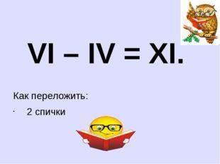 VI – IV = XI. Как переложить: 2 спички