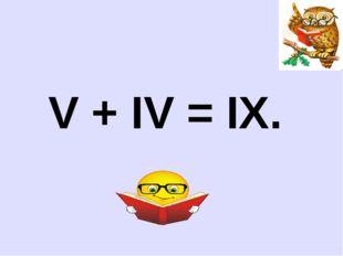 V + IV = IX.