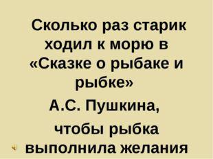 Сколько раз старик ходил к морю в «Сказке о рыбаке и рыбке» А.С. Пушкина, чт