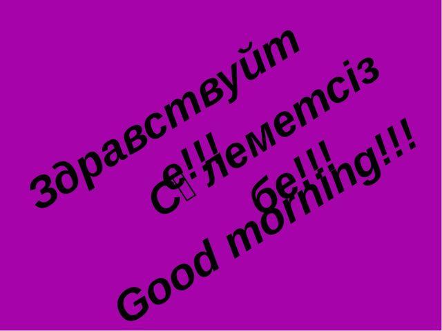 Здравствуйте!!! Сәлеметсіз бе!!! Good morning!!!