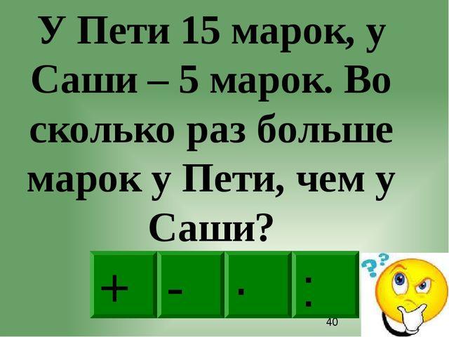 : - · + У Пети 15 марок, у Саши – 5 марок. Во сколько раз больше марок у Пет...