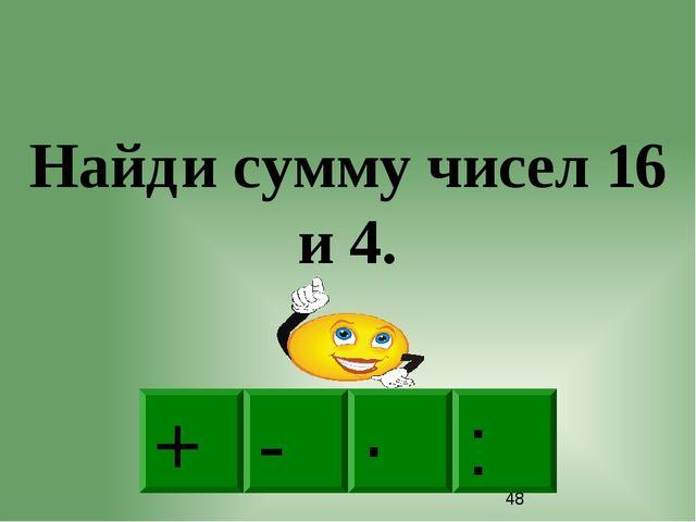 + · : - Найди сумму чисел 16 и 4.