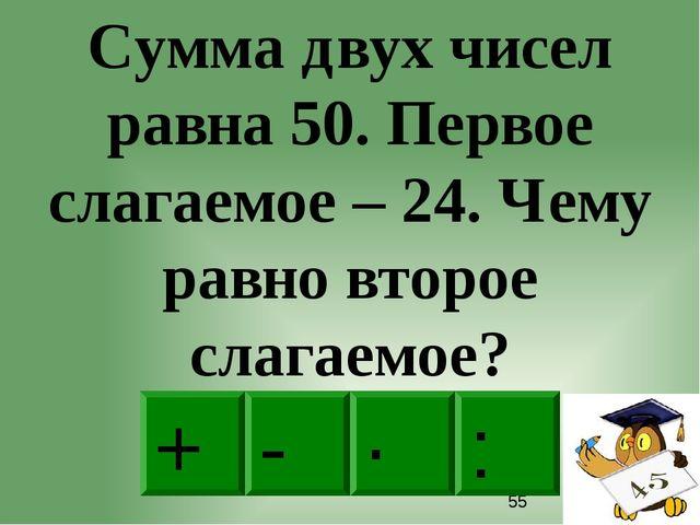 - · : + Сумма двух чисел равна 50. Первое слагаемое – 24. Чему равно второе...