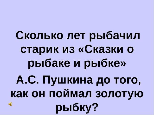 Сколько лет рыбачил старик из «Сказки о рыбаке и рыбке» А.С. Пушкина до того...