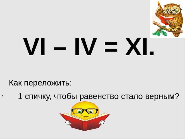 VI – IV = XI. Как переложить: 1 спичку, чтобы равенство стало верным?