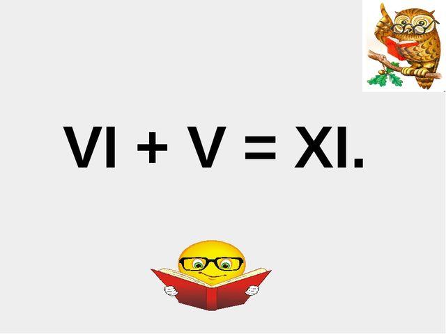 VI + V = XI.