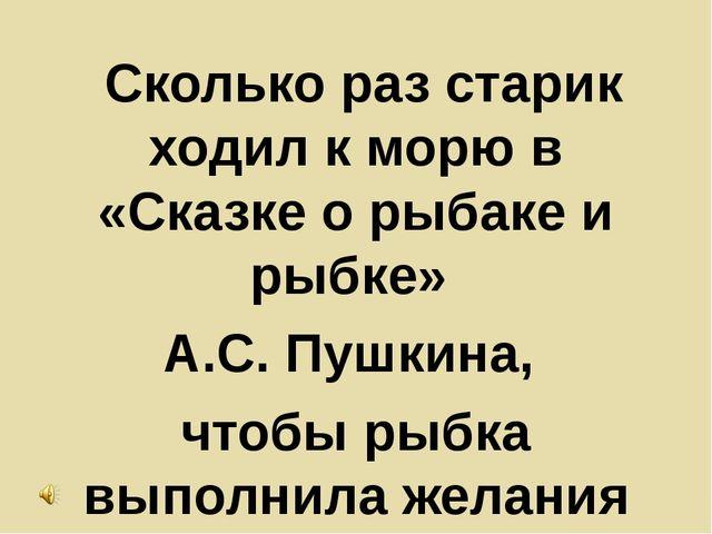 Сколько раз старик ходил к морю в «Сказке о рыбаке и рыбке» А.С. Пушкина, чт...
