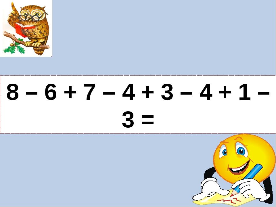 8 – 6 + 7 – 4 + 3 – 4 + 1 – 3 =