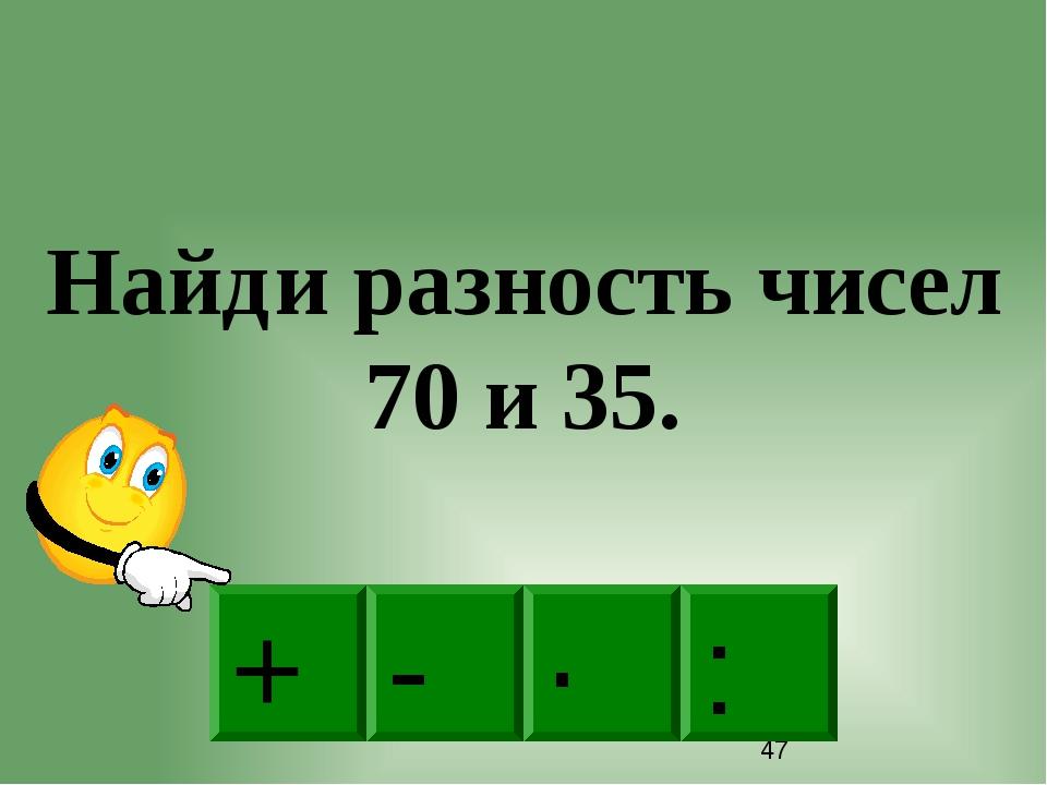 - · : + Найди разность чисел 70 и 35.