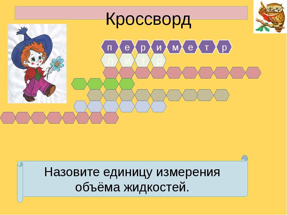 Кроссворд п е р и м е т л т р и р Назовите единицу измерения объёма жидкостей.