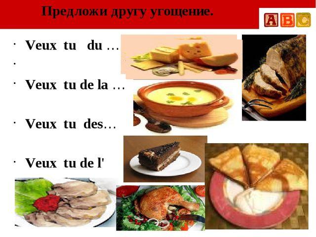 Предложи другу угощение. Veux tu du … Veux tu de la … Veux tu des… Veux tu de...