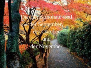 Die Herbstmonate sind der September, der Oktober und der November.