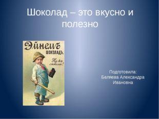 Подготовила: Беляева Александра Ивановна Шоколад – это вкусно и полезно